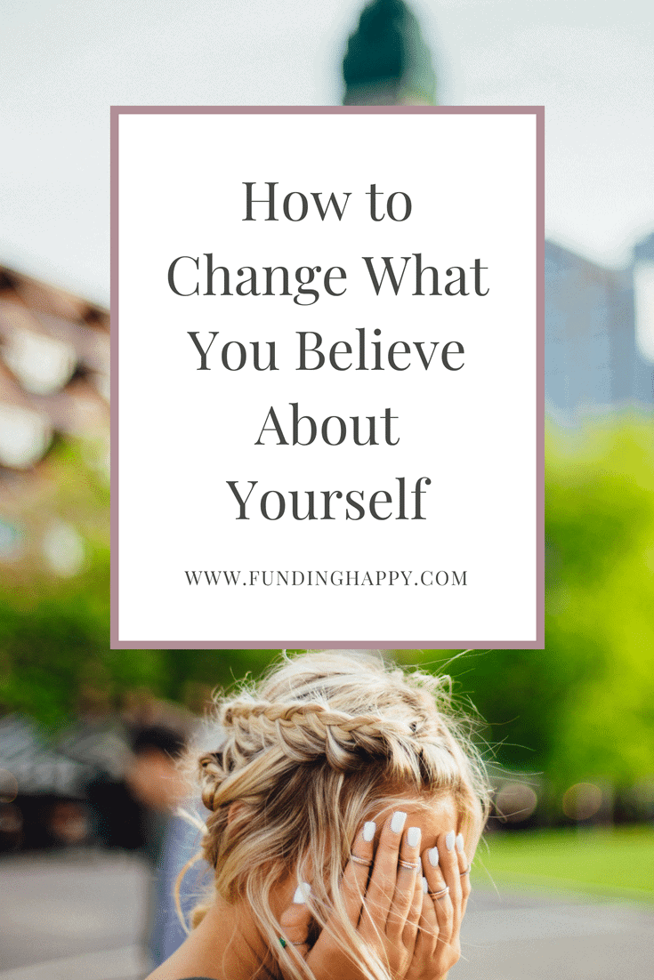 HOW TO CHANGE WHAT YOU BELIEVE ABOUT YORUSELF